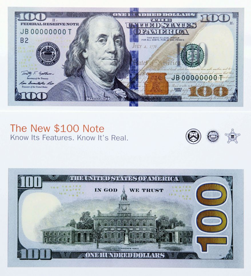 ** FILE ** The new design of the $100 bill was unveiled at the Treasury Department in Washington on Wednesday, April 21, 2010. The folks who print America's money did a high-tech makeover of the bill as part of an effort to stay ahead of counterfeiters as technology becomes more sophisticated and more dollars flow overseas, Federal Reserve Chairman Ben S. Bernanke said. (AP Photo/Manuel Balce Ceneta)