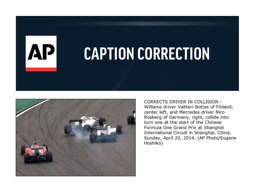 CORRECTS DRIVER IN COLLISION - Williams driver Valtteri Bottas of Finland, center left, and Mercedes driver Nico Rosberg of Germany, right, collide into turn one at the start of the Chinese Formula One Grand Prix at Shanghai International Circuit in Shanghai, China, Sunday, April 20, 2014. (AP Photo/Eugene Hoshiko)