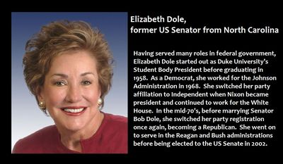 Elizabeth Dole, former US Senator from North Carolina - Having served many roles in federal government, Elizabeth Dole started out as Duke University's Student Body President before graduating in 1958.  As a Democrat, she worked for the Johnson Administration in 1968.  She switched her party affiliation to Independent when Nixon became president and continued to work for the White House.  In the mid-70's, before marrying Senator Bob Dole, she switched her party registration once again, becoming a Republican.  She went on to serve in the Reagan and Bush administrations before being elected to the US Senate in 2002.