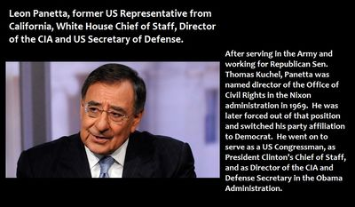 Leon Panetta, former US Representative from California, White House Chief of Staff, Director of the CIA and  US Secretary of Defense - After serving in the Army and working for Republican Sen. Thomas Kuchel, Panetta was named as the director of the Office of Civil Rights in the Nixon administration in 1969.  He was later forced out of that position and switched his party affiliation to Democrat.  He went on to serve as a US Congressman, as President Clinton's Chief of Staff, and as Director of the CIA and Defense Secretary in the Obama Administration.