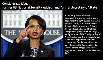 "Condoleezza Rice, former US National Security Advisor and former Secretary of State - In her early years, Rice was a Democrat. She worked in the State Department in 1977, during the Carter administration, as an intern in the Bureau of Educational and Cultural Affairs.  But she has said that she changed her party affiliation in 1982, partly because of the foreign policy of President Carter.  She went on to say at the 2000 Republican National Convention, ""My father joined our party because the Democrats in Jim Crow Alabama of 1952 would not register him to vote. The Republicans did."""