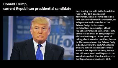 Donald Trump, current Republican presidential candidate - Now leading the polls in the Republican race for the 2016 presidential nomination, Donald Trump has at one time considered himself a Democrat, an Independent and a member of the Reform Party.  He has made contributions to campaigns of both Republican Party and Democratic Party candidates and was an early supporter of President Reagan.   After years of talking about a run for president, he ran for the nomination of the Reform Party in 2000, winning the party's California primary. While he continues to make waves in the Republican Party, Trump has still maintained a willingness to run as an Independent if he doesn't receive the Republican nomination in 2016.