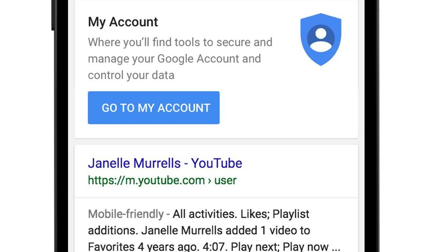 "This image provided by Google shows a demonstration of Google's ""My Account"" mobile search. Soon, all you'll need to do is Google yourself if you're wondering how deeply Google has been digging into your digital life. In coming weeks, a shortcut to personal account information will appear at the top of Google's search results whenever logged-in users enter their own names in the query box. (Google via AP) MANDATORY CREDIT"
