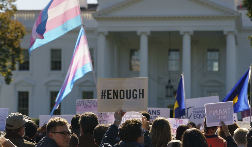 "The National Center for Transgender Equality, NCTE, and the Human Rights Campaign gather on Pennsylvania Avenue in front of the White House in Washington, Monday, Oct. 22, 2018, for a #WontBeErased rally. Anatomy at birth may prompt a check in the ""male"" or ""female"" box on the birth certificate _ but to doctors and scientists, sex and gender aren't always the same thing. The Trump administration purportedly is considering defining gender as determined by sex organs at birth, which if adopted could deny certain civil rights protections to an estimated 1.4 million transgender Americans. (AP Photo/Carolyn Kaster)"