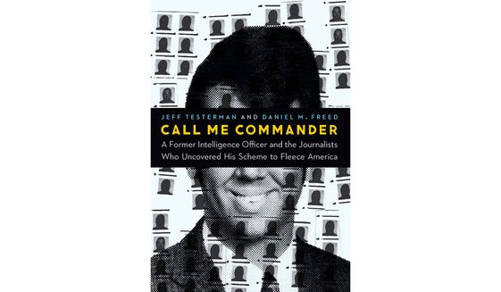 CALL ME COMMANDER: A FORMER INTELLIGENCE OFFICER AND THE JOURNALISTS WHO UNCOVERED HIS SCHEME TO FLEECE AMERICA (book cover)